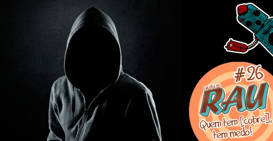 Galera do RAU #26 – Quem tem [cobre], tem medo!