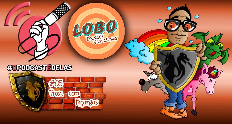 Lobo, Dragões & Unicórnios #05 – Prosa Com Miçangas – #OPodcastÉDelas