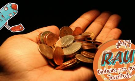 Galera do RAU #47 – Dinheiro pra quê? – Juventude