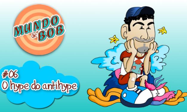 Mundo de Bob #06 – O hype do antihype